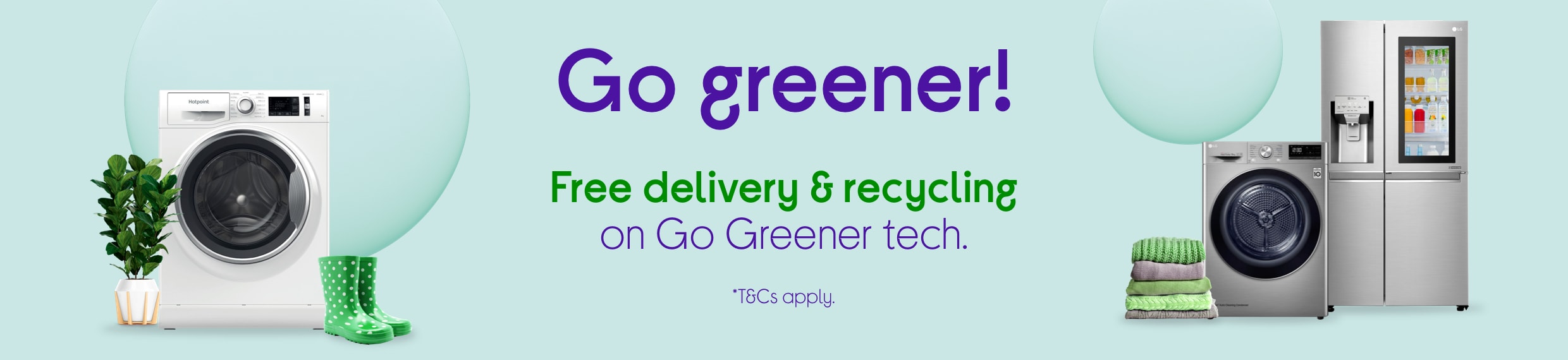 Go greener. Free delivery & recycling on our Go Greener range. Easy come, easy go!