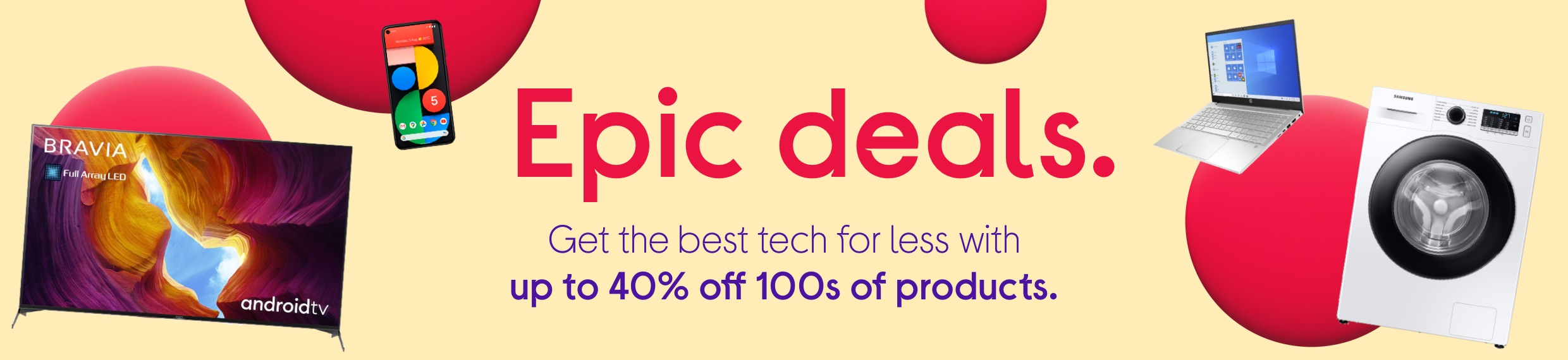 Epic deals. Save up tp 40% on 100s of products.