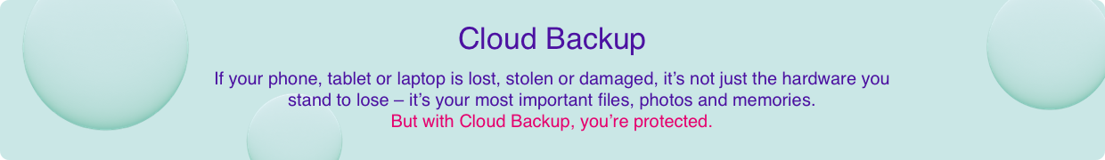 If your phone, tablet or laptop is lost, stolen or damaged, it's not just the hardware you stand to lose – it's your most important files, photos and memories. But with Cloud Storage, you're protected.