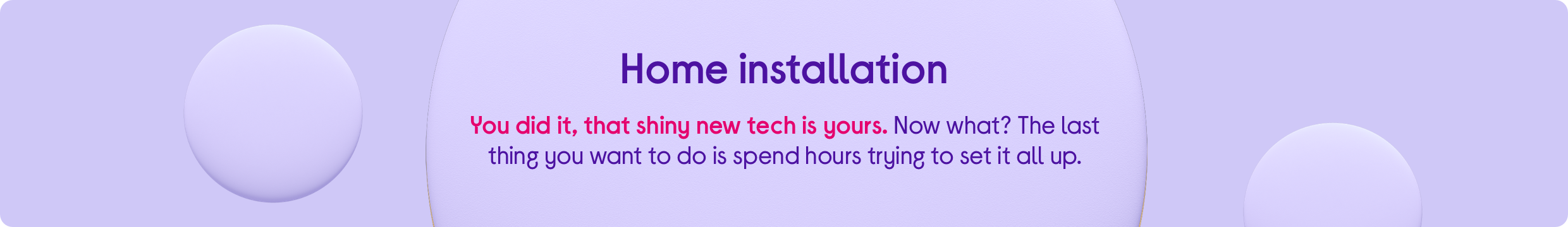 Home installation. You did it, that shiny new tech is yours. Now what? The last thing you want to do is spend hours setting it all up.
