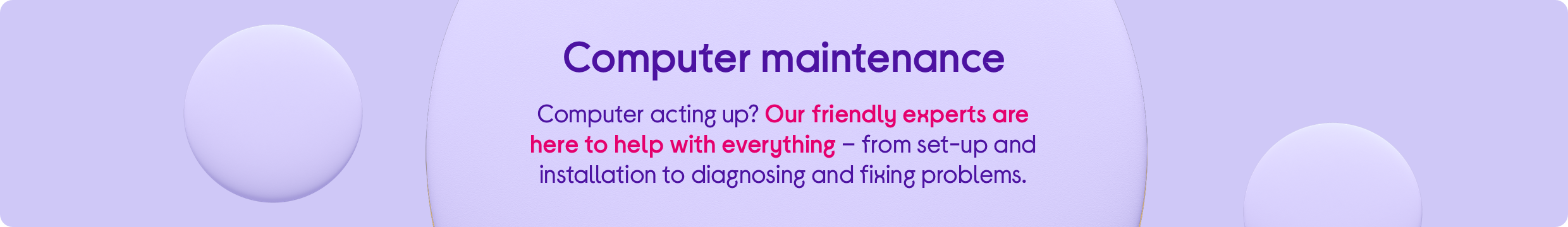 Computer acting up? Our friendly experts are here to help with everything – from set-up and installation to diagnosing and fixing problems.