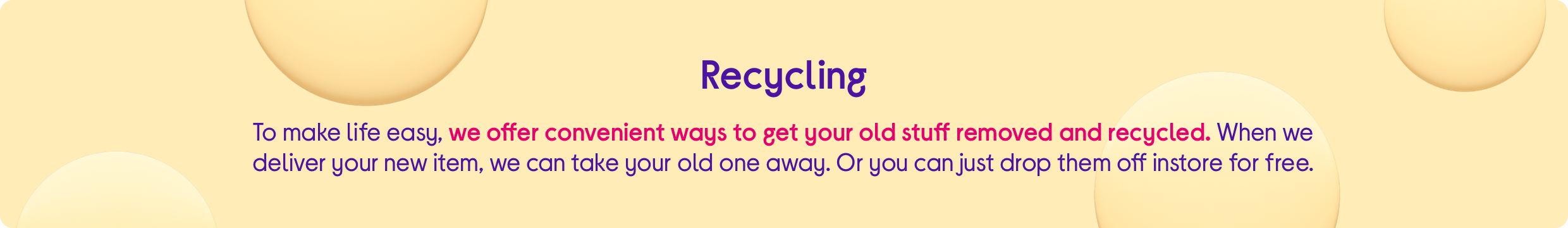 To make life easy, we offer convenient ways to get your old stuff removed and recycled. When we deliver your new item, we can take your old one away. Or you can just drop them off instore for free.