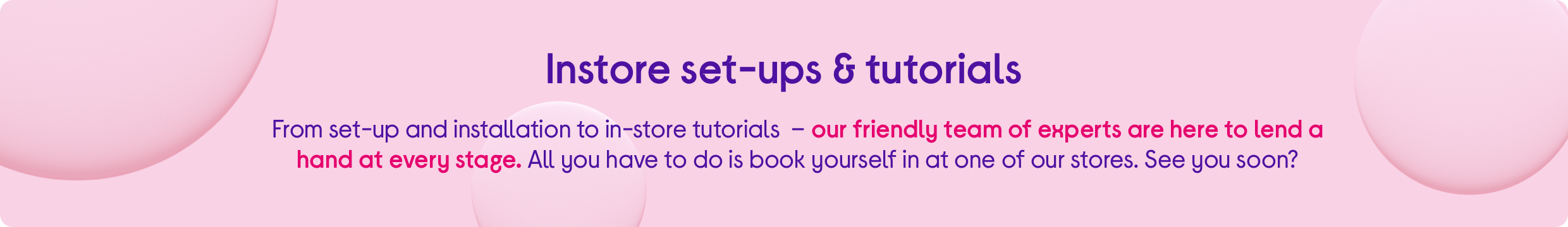From set-up and installation to in-store tutorials  – our friendly team of experts are here to lend a hand at every stage. All you have to do is book yourself in at one of our stores. See you soon?