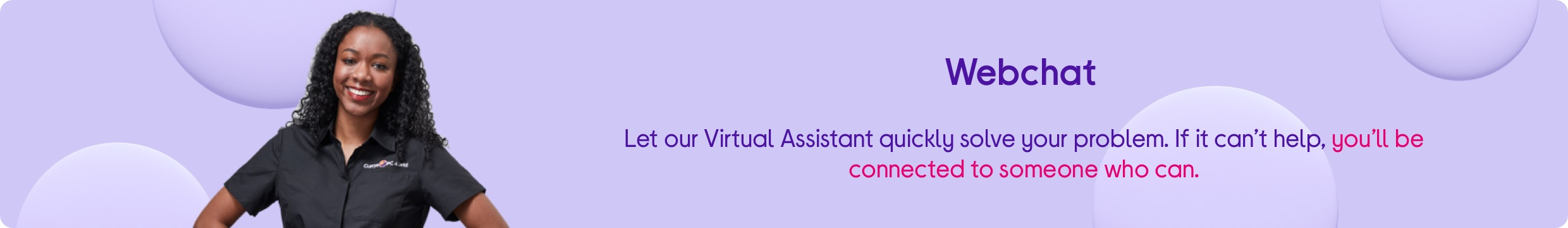 Webchat. Let our virtual assistant quickly solve your problem. If it can't help, you'll be connected to someone who can.