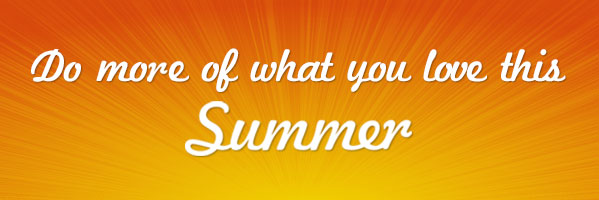 Do more of what you love this Summer